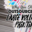 Why You Should Outsource Your Large Volume Printing